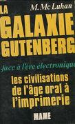 LA GALAXIE GUTENBERG FACE A L'ERE ELECTRONIQUE. LES CIVILISATIONS DE L'AGE ORAL A L'IMPRIMERIE.
