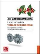 Cafe Industria y Macroeconomia Ensayos de Historia Economica Colombiana - José Antonio Ocampo Gaviria - Fondo De Cultura Económica