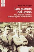 Las Guerras del Uranio: Una Rivalidad Científica que dió Origen a la era Atómica (Divulgación) - Amir D. Aczel - Rba
