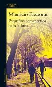 Pequeños Cementerios Bajo la Luna (libro en Español, Formato, Páginas: Rústica, 296, Medidas: 15 x 24 mm, Isbn: 9789563840179) - Mauricio Electorat - Alfaguara