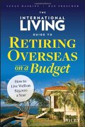 The International Living Guide To Retiring Overseas On A Budget: How To Live Well On $25, 000 A Year - Suzan Haskins, Dan Prescher - Wiley