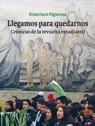 Llegamos Para Quedarnos. Crónicas de la Revuelta Estudiantil. - Francisco Figueroa - Lom