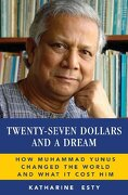 Twenty-Seven Dollars and a Dream: How Muhammad Yunus Changed the World and What It Cost Him
