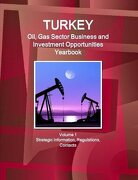 Turkey Oil, Gas Sector Business and Investment Opportunities Yearbook Volume 1 Strategic Information, Regulations, Contacts
