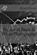 The Art of Black & White Photography (The Art of Photography) (Volume 6)