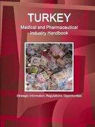 Turkey Medical and Pharmaceutical Industry Handbook - Strategic Information, Regulations, Opportunities