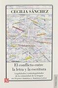 El Conflicto Entre la Letra y la Escritura: Legalidades / Contral Egalidades de la Comunidad de la Lengua en Hispano-America y America-Latina - Cecilia Sanchez, - Fondo De Cultura Económica