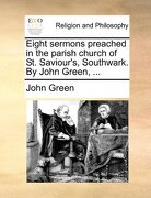 Eight Sermons Preached in the Parish Church of St. Saviour's, Southwark. by John Green, ... - Green, John - Gale Ecco, Print Editions
