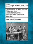 Legal Opinion of Hon. John M. Williams on the Constitutionality of the Massachusetts Prohibitive Liquor Law - Williams, John Mason - Gale, Making of Modern Law