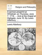 A Sermon Preach'd at Whitehall, on Thursday, June 7. 1716. ... and at the Chapel at Highgate, June 10. by Lewis Atterbury, ... - Atterbury, Lewis - Gale Ecco, Print Editions