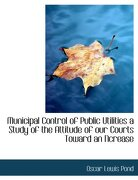 Municipal Control of Public Utilities a Study of the Attitude of Our Courts Toward an Ncrease - Pond, Oscar Lewis - BiblioLife