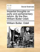 Impartial Thoughts on Party and Parliamentary Reform. by the REV. William Butler Odell. - Odell, William Butler - Gale Ecco, Print Editions