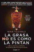 La Grasa no es Como la Pintan: Mitos, Historias y Realidades del Alimento que tu Cuerpo Necesita - Nina Teicholz - Grijalbo