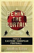 behind the curtain,travels in eastern european football - jonathan wilson - trafalgar square