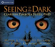seeing in the dark,myths & stories to reclaim the buried, knowing woman - clarissa pinkola estes - sounds true