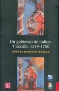 Un Gobierno de Indios. Tlaxcala 1519 - 1750 (Historia (Fondo de Cultura Economica de Argentina)) (Spanish Edition) - Andrea Martínez Baracs - Fondo De Cultura Económica