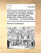 The Overture, Serenade, Favorite Songs &C. in the Widow of Delphi, Sung by Mrs. Kennedy, Miss Brown, Mrs. Wilson & Mr. Quick. ... Composed ... by Thom - Cumberland, Richard - Gale Ecco, Print Editions