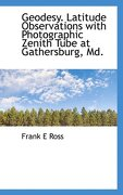 Geodesy. Latitude Observations with Photographic Zenith Tube at Gathersburg, MD. - Ross, Frank E. - BiblioLife