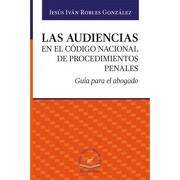 AUDIENCIAS EN EL CODIGO NACIONAL DE PROCEDIMIENTOS PENALES. GUIA PARA EL ABOGADO