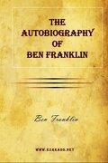 The Autobiography of Ben Franklin - Franklin, Benjamin - Ezreads Publications, LLC