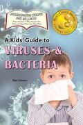 A Kid's Guide to Viruses and Bacteria (Understanding Disease and Wellness: Kids' Guides to Why People Get Sick and How They Can Stay Well)