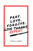 Pray. Love. Forgive. Give Thanks. Repeat.