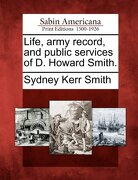 Life, Army Record, and Public Services of D. Howard Smith. - Smith, Sydney Kerr - Gale, Sabin Americana