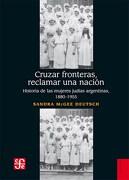 Cruzar Fronteras, Reclamar una Nación. Historia de las Mujeres Judías Argentinas, 1880-1955 - Sandra McGee Deutsch - Fondo de Cultura Economica