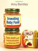 Inventing Baby Food: Taste, Health, and the Industrialization of the American Diet (California Studies in Food and Culture) (libro en Englisch) - Amy Bentley - Univ Of California Pr