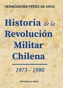 Historia de la Revolucion Militar Chilena 1973-1990 - Hermógenes Pérez De Arce - Editorial El Roble