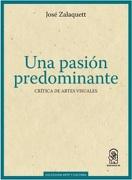 Una Pasión Predominante.  Crítica De Artes Visuales - José Zalaquet - Ediciones UC