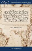 Answers for Alexander Earl of Home, Charles Earl of Tankerville, and David Erskine, William Turnet, and Fishings to the Petition of John Duke of ... of the Fishings at Kelso and Mackerston (libro en Inglés)