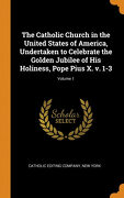 The Catholic Church in the United States of America, Undertaken to Celebrate the Golden Jubilee of his Holiness, Pope Pius x. V. 1-3; Volume 1 (libro en Inglés)