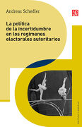 La política de la incertidumbre en los regímenes electorales autoritarios  (Politica y Derecho) - Andreas Schedler - Fondo de Cultura Económica