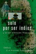 Solo por ser Indios y Otras Cronicas Mapuches - Cuyuqueo Pedro - Del Nuevo Extremo