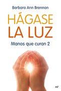 Hágase la Luz: Manos que Curan 2 - Barbara Ann Brennan - Ediciones Martínez Roca
