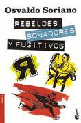 Rebeldes, Soñadores y Fugitivos - Osvaldo Soriano - Booket