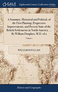 A Summary, Historical and Political, of the First Planting, Progressive Improvements, and Present State of the British Settlements in North-America.    By William Douglass, M. Do Of 2; Volume 1 (libro en inglés)