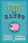 Cuando Robar un Banco - Steven D. Levitt; Stephen J. Dubner - Ediciones B