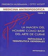 Medicina Antroposófica. Tomo 3, la Imagen del Hombre Como Base del Arte de Curar: Patología y Terapeútica Generales - F. Husemann/Otto Wolff - Antroposófica