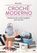 Crochê Moderno. Acessórios de Crochê e Projetos Para sua Casa (em Portuguese do Brasil) - Molla Mills - Gustavo Gili