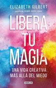 Libera tu Magia: Una Vida Creativa más Allá del Miedo - Elizabeth Gilbert - Aguilar