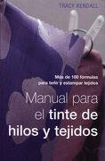 Manual Para el Tinte de Hilos y Tejidos: Más de 100 Fórmulas Para Teñir y Estampar Tejidos - Tracy Kendall - Editorial Acanto S.A.