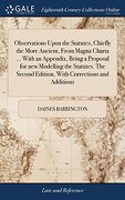 Observations Upon the Statutes, Chiefly the More Ancient, From Magna Charta.   With an Appendix, Being a Proposal for new Modelling the Statutes. The Second Edition, With Corrections and Additions (libro en inglés)