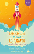 Tus Deseos te Estan Esperando: Un Manual Para Lograr Todas tus Metas - Alicia Sanchez Perez - Sirio