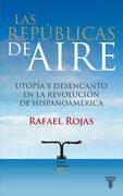 Las Republicas de Aire. Utopia y Desencanto en la Revolucion de Hispanoamerica - Rafael Rojas - Taurus