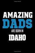 Amazing Dads are Born in Idaho: Fathers id Pride Birthday Gift Notebook (libro en inglés)