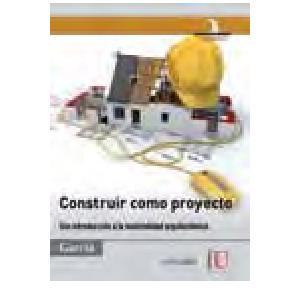 Construir como proyecto. una introduccion a la materialidad arquitectonica jorge raul garcia