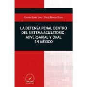 Defensa Penal Dentro del Sistema Acusatorio, Adversarial y Oral en Mexico, la - Eduardo Lopez Lara / Edgar Gringas Ocaña - Flores