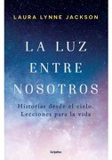 La luz Entre Nosotros Historias Desde el Cielo. Lecciones Para la Vida - Laura Lynne Jackson - Grijalbo
